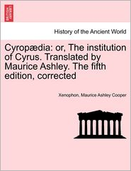 Cyrop Dia: Or, the Institution of Cyrus. Translated by Maurice Ashley. the Fifth Edition, Corrected