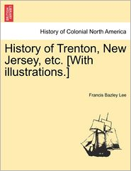 History Of Trenton, New Jersey, Etc. [With Illustrations.] - Francis Bazley Lee