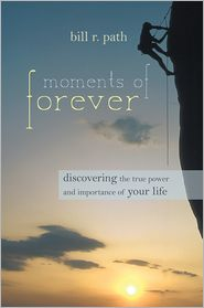 Moments of Forever: Discovering the True Power and Importance of Your Life - Bill R. Path