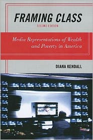 Framing Class: Media Representations of Wealth and Poverty in America - Diana Kendall
