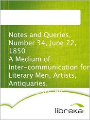 Notes and Queries, Number 34, June 22, 1850 A Medium of Inter-communication for Literary Men, Artists, Antiquaries, Genealogists, etc - MVB E-Books