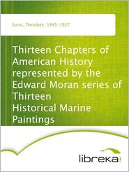 Thirteen Chapters of American History represented by the Edward Moran series of Thirteen Historical Marine Paintings - Theodore Sutro