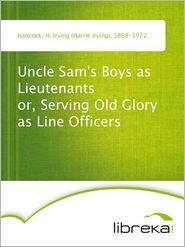 Uncle Sam's Boys as Lieutenants or, Serving Old Glory as Line Officers - H. Irving (Harrie Irving) Hancock