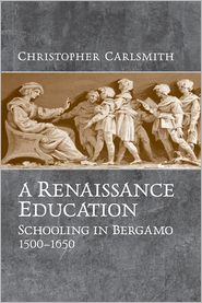 A Renaissance Education: Schooling in Bergamo and the Venetian Republic, 1500-1650 - Christopher Carlsmith