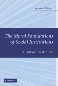 The Moral Foundations of Social Institutions: A Philosophical Study - Seumas Miller