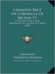 Layamons Brut or Chronicle of Britain V1: A Poetical Semi-Saxon Paraphrase of the Brut of Wace (1847) a Poetical Semi-Saxon Paraphrase of the Brut of - Frederic Layamon, Frederick Madden (Translator)