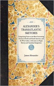 Alexander's Transatlantic Sketches: Comprising Visits to the Most Interesting Scenes in North and South America, and the West Indies. with Notes on Negro Slavery - James Alexander
