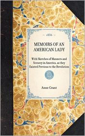 Memoirs of an American Lady: With Sketches of Manners and Scenery in America, As They Existed Previous to the Revolution - Anne Grant