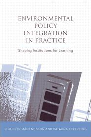 Environmental Policy Integration in Practice: Shaping Institutions For Learning - Mans Nilsson (Editor), Katarina Eckerberg (Editor), Foreword by Roger E. Kasperson, Foreword by Susan Owens