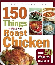 150 Things to Make with Roast Chicken and 50 Ways to Roast It - Tony Rosenfeld