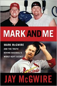 Mark and Me: Mark McGwire and the Truth Behind Baseball's Worst-Kept Secret - Jay McGwire