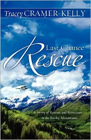 Last Chance Rescue: A Story of Rescue and Romance in the Rocky Mountains - Tracey Cramer-Kelly