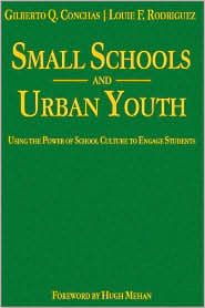 Small Schools and Urban Youth: Using the Power of School Culture to Engage Students - Gilberto Q. Conchas, Louie F. Rodriguez, Foreword by Hugh Mehan