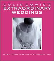 Colin Cowie's Extraordinary Weddings: From a Glimmer of an Idea to a Legendary Event - Colin Cowie