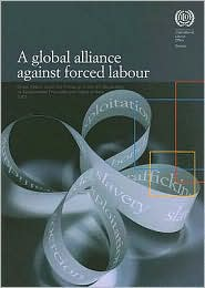 Global Alliance Against Forced Labour - Report of the Director General Global Report under the Follow-up to the ILO Declaration on Fundamental Principles and Rights at Work - International Labor Office