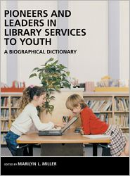 Pioneers and Leaders in Library Services to Youth: A Biographical Dictionary - Marilyn Miller