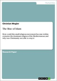 The Rise of Islam: How could this small religious movement become within centuries the dominant religion of the Mediterranean, and why was Christianity not able to stop it - Christian Mogler