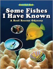 Some Fishes I Have Known: A Reef Rescue Odyssey - Snorkel Bob, Robert Wintner