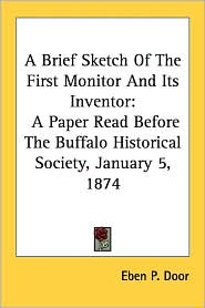 Brief Sketch of the First Monitor and Its Inventor: A Paper Read before the Buffalo Historical Society, January 5 1874 - Eben P. Door