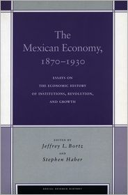 Mexican Economy, 1870-1930: Essays on the Economic History of Institutions, Revolution, and Growth ( Stanford Series, Social Science History) - Jeffrey Bortz (Editor), Stephen H. Haber (Editor), Stephen Haber (Editor)