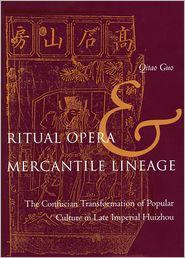 Ritual Opera and Mercantile Lineage: The Confucian Transformation of Popular Culture in Late Imperial Huizhou - Qitao Guo