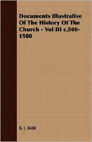 Documents Illustrative Of The History Of The Church - Vol Iii C.500-1500 - B. J. Kidd