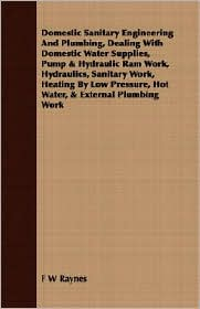 Domestic Sanitary Engineering and Plumbing, Dealing with Domestic Water Supplies, Pump and Hydraulic RAM Work, Hydraulics, Sanitary Work, Heating by Low - F W W. Raynes