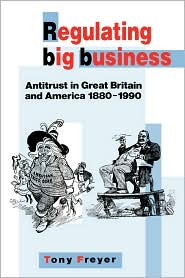 Regulating Big Business: Antitrust in Great Britain and America, 1880-1990 - Tony Freyer