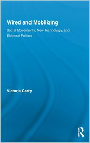 Wired and Mobilizing: Social Movements, New Technology, and Electoral Politics - Victoria Carty