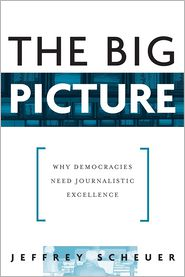The Big Picture: Why Democracies Need Journalistic Excellence