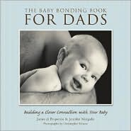 The Baby Bonding Book for Dads: Building a Closer Connection with Your Baby - James Di Properzio, Jennifer Margulis, Christopher Briscoe (Photographer)