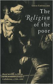 The Religion of the Poor: Rural Missions in Europe and the Formation of Modern Catholicism, c.1500-c.1800 - Louis Chatellier, Brian Pearce (Translator)