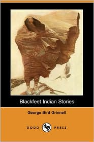 Blackfeet Indian Stories (Dodo Press) - George Bird Grinnell