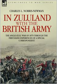 In Zululand With The British Army - The Anglo-Zulu War Of 1879 Through The First-Hand Experiences Of A Special Correspondent - Charles L. Norris-Newman