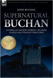 Supernatural Buchan - Stories Of Ancient Spirits Uncanny Places And Strange Creatures - John Buchan