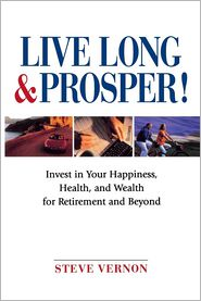 Live Long and Prosper!: Invest in Your Happiness, Health and Wealth for Retirement and Beyond - Steve Vernon