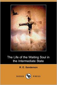 The Life Of The Waiting Soul In The Intermediate State - R. E. Sanderson
