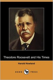 Theodore Roosevelt And His Times - Harold Howland