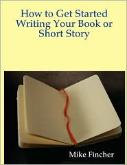 How to Get Started Writing Your Book or Short Story - Mike Fincher