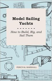 Model Sailing Yachts - How To Build, Rig, And Sail Them - Percival Marshall