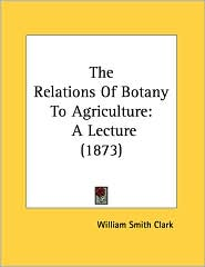 The Relations Of Botany To Agriculture: A Lecture (1873) - William Smith Clark