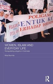 Women, Islam and Everyday Life: Renegotiating Polygamy in Indonesia - Nina Nurmila