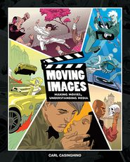 Moving Images: Making Movies, Understanding Media (Book Only) - Carl Casinghino