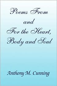 Poems from and for the Heart, Body and Soul - Anthony M. Cunning