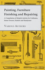 Painting, Furniture Finishing and Repairing - A Compilation of Helpful Articles for Craftsmen, Home Owners, Painters and Handymen