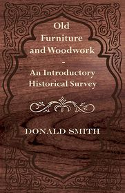 Old Furniture And Woodwork - An Introductory Historical Survey - Donald Smith