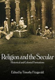 Religion and the Secular: Historical and Colonial Formations - Timothy Fitzgerald