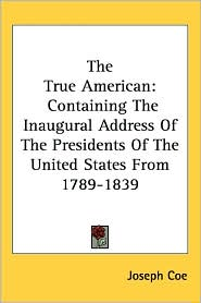 True American: Containing the Inaugural Address of the Presidents of the United States from 1789-1839 - Joseph Coe
