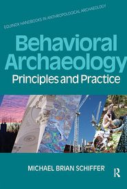 Behavioral Archaeology: Principles and Practice - Michael B. Schiffer, Kacy L. Hollenback (Editor), Contribution by William H. Walker, Contribution by James M. Skibo
