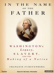 In the Name of the Father: Washington's Legacy, Slavery, and the Making of a Nation - Francois Furstenberg, Narrated by Michael Prichard